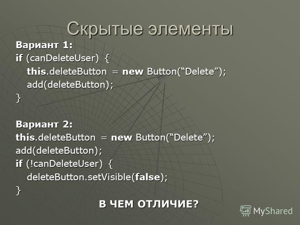 Скрытые элементы Вариант 1: if (canDeleteUser) { this.deleteButton = new Button(Delete); add(deleteButton); } Вариант 2: this.deleteButton = new Button(Delete); add(deleteButton); if (!canDeleteUser) { deleteButton.setVisible(false); } В ЧЕМ ОТЛИЧИЕ?