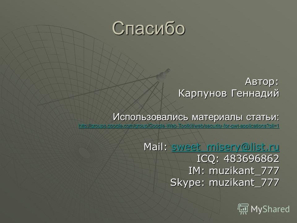 Спасибо Автор: Карпунов Геннадий Использовались материалы статьи: http://groups.google.com/group/Google-Web-Toolkit/web/security-for-gwt-applications?pli=1 Mail: sweet_misery@list.ru sweet_misery@list.ru ICQ: 483696862 IM: muzikant_777 Skype: muzikan
