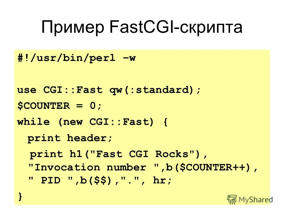 Пример FastCGI-скрипта #!/usr/bin/perl –w use CGI::Fast qw(:standard); $COUNTER = 0; while (new CGI::Fast) { print header; print h1(Fast CGI Rocks), Invocation number ,b($COUNTER++),  PID ,b($$),., hr; }