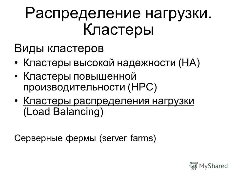 Распределение нагрузки. Кластеры Виды кластеров Кластеры высокой надежности (HA) Кластеры повышенной производительности (HPC) Кластеры распределения нагрузки (Load Balancing) Серверные фермы (server farms)