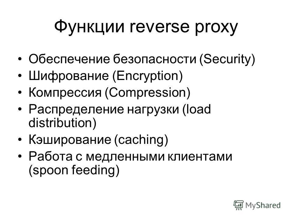 Функции reverse proxy Обеспечение безопасности (Security) Шифрование (Encryption) Компрессия (Compression) Распределение нагрузки (load distribution) Кэширование (caching) Работа с медленными клиентами (spoon feeding)
