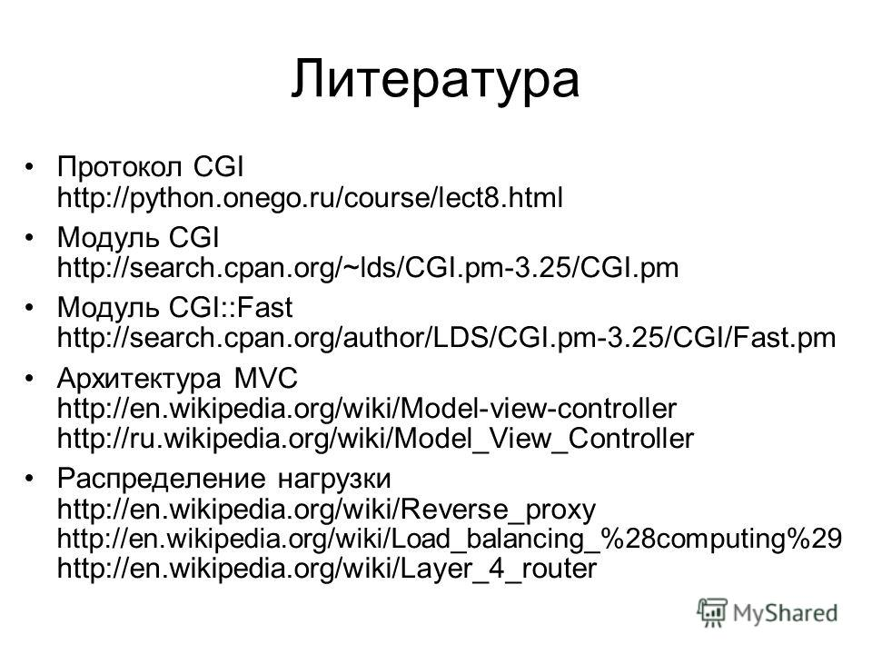 Литература Протокол CGI http://python.onego.ru/course/lect8.html Модуль CGI http://search.cpan.org/~lds/CGI.pm-3.25/CGI.pm Модуль CGI::Fast http://search.cpan.org/author/LDS/CGI.pm-3.25/CGI/Fast.pm Архитектура MVC http://en.wikipedia.org/wiki/Model-v