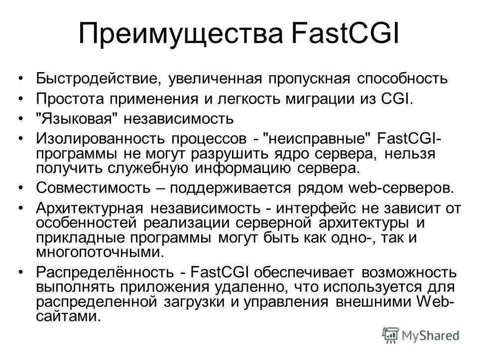 Преимущества FastCGI Быстродействие, увеличенная пропускная способность Простота применения и легкость миграции из CGI.
