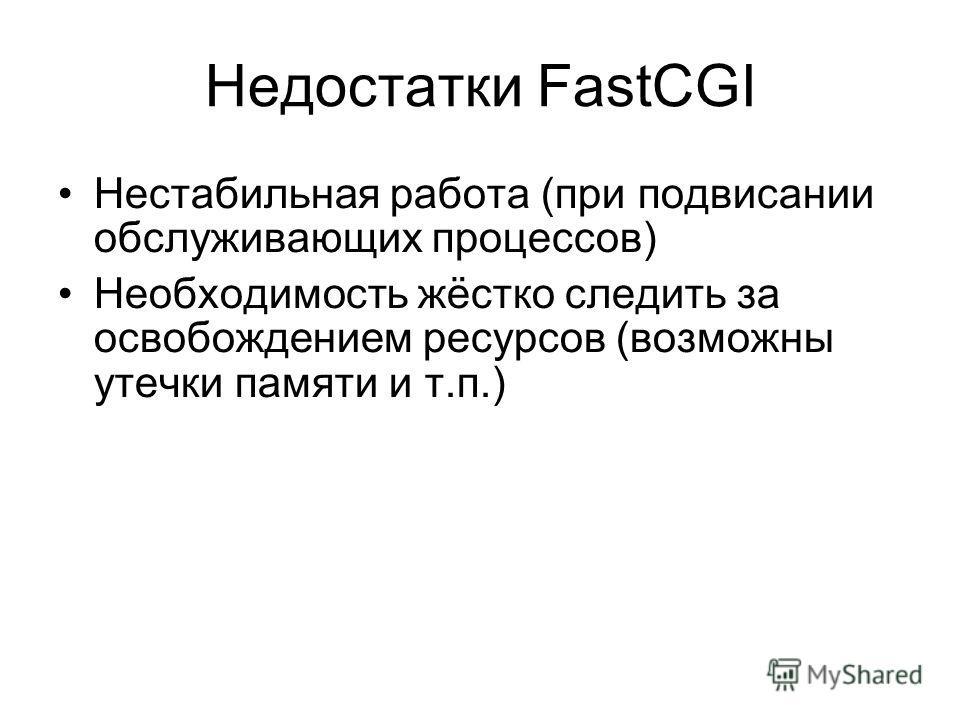 Недостатки FastCGI Нестабильная работа (при подвисании обслуживающих процессов) Необходимость жёстко следить за освобождением ресурсов (возможны утечки памяти и т.п.)
