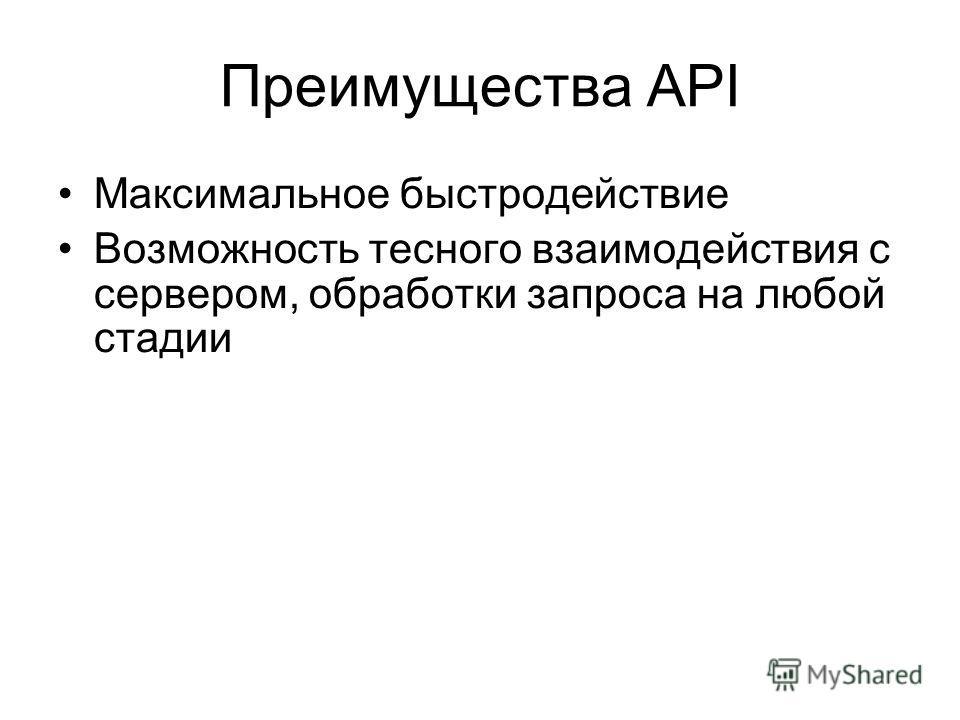 Преимущества API Максимальное быстродействие Возможность тесного взаимодействия с сервером, обработки запроса на любой стадии
