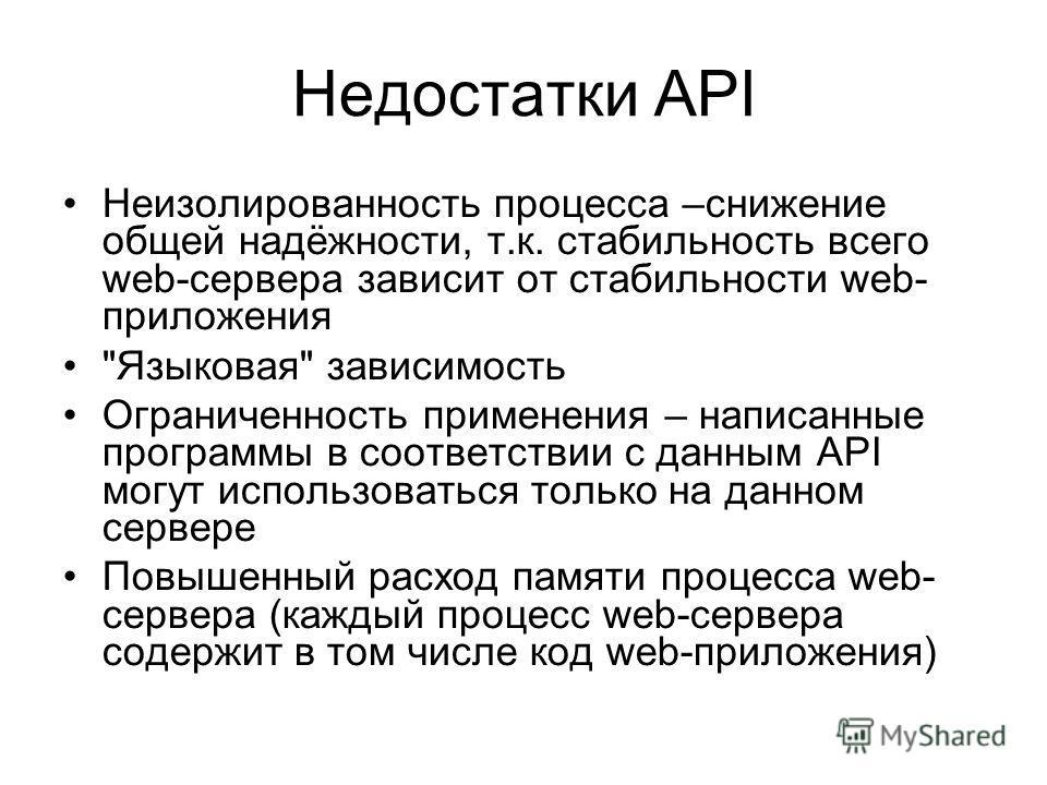 Недостатки API Неизолированность процесса –снижение общей надёжности, т.к. стабильность всего web-сервера зависит от стабильности web- приложения