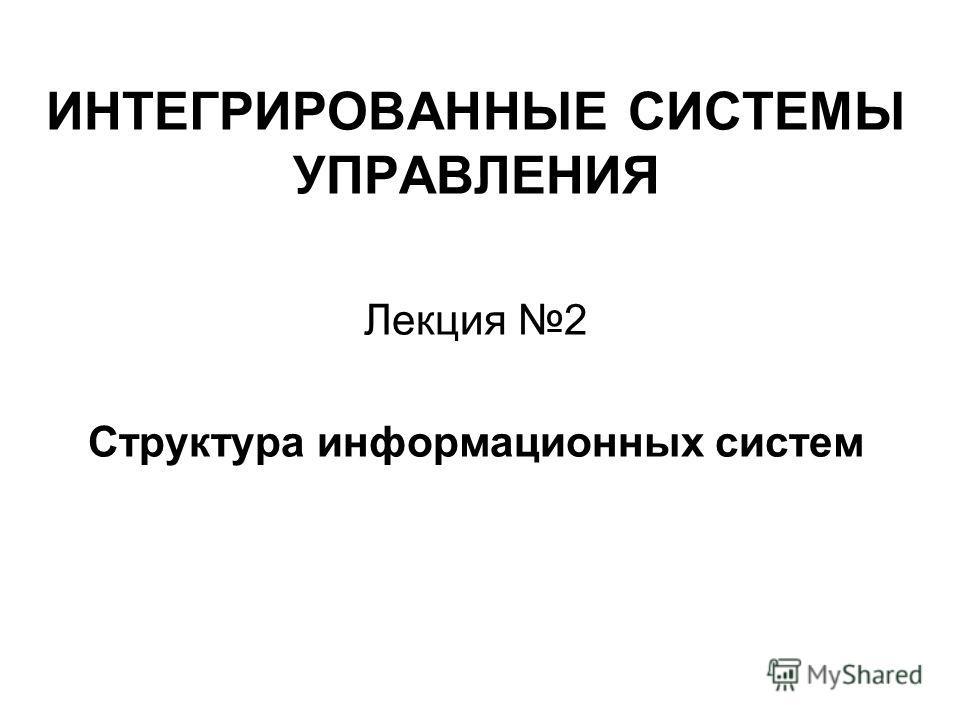 ИНТЕГРИРОВАННЫЕ СИСТЕМЫ УПРАВЛЕНИЯ Лекция 2 Структура информационных систем