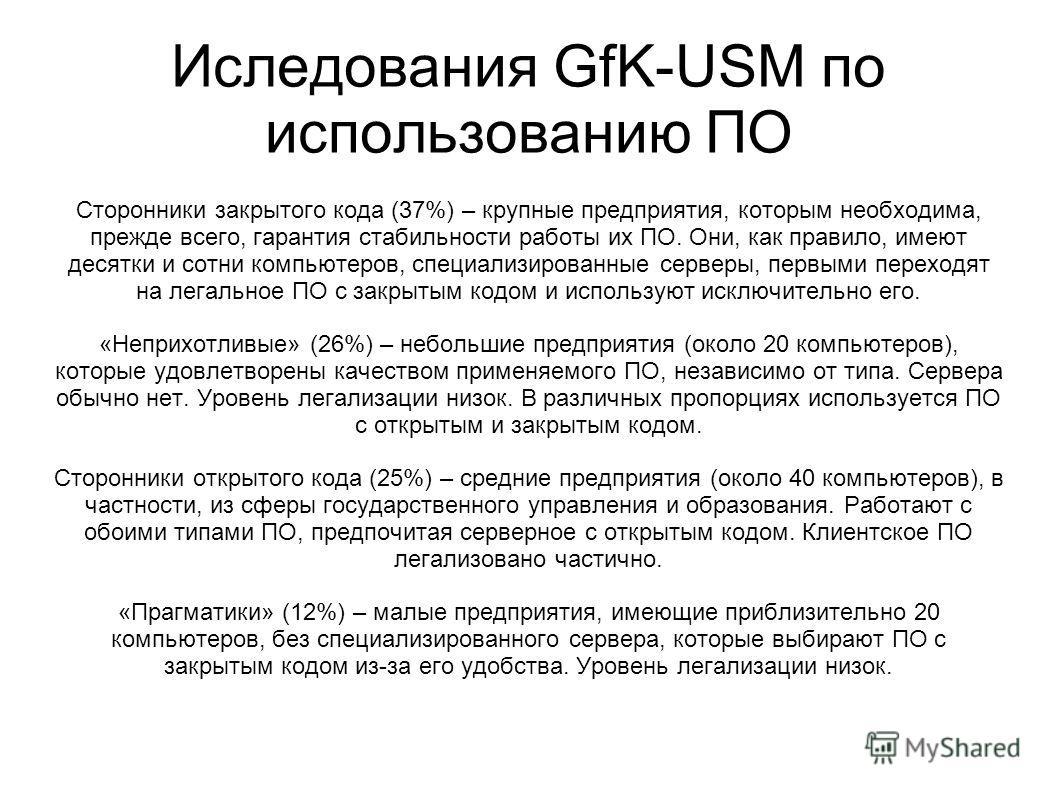 Иследования GfK-USM по использованию ПО Сторонники закрытого кода (37%) – крупные предприятия, которым необходима, прежде всего, гарантия стабильности работы их ПО. Они, как правило, имеют десятки и сотни компьютеров, специализированные серверы, перв