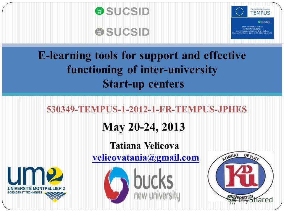 E-learning tools for support and effective functioning of inter-university Start-up centers 530349-TEMPUS-1-2012-1-FR-TEMPUS-JPHES May 20-24, 2013 Tatiana Velicova velicovatania@gmail.com