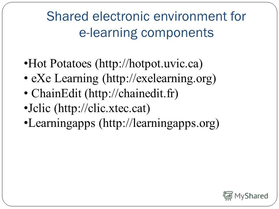 Shared electronic environment for e-learning components Hot Potatoes (http://hot­pot.uvic.ca) eXe Learning (http://exelearning.org) Chain­Edit (http://chainedit.fr) Jclic (http://clic.xtec.cat) Learningapps (http://learningapps.org)