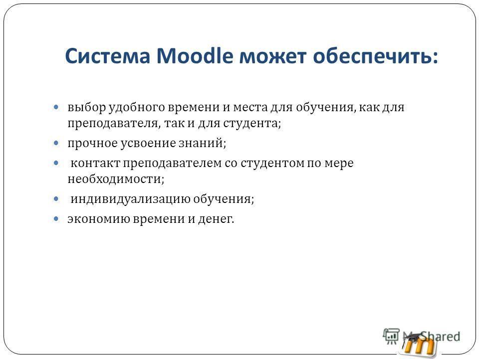Система Moodle может обеспечить : выбор удобного времени и места для обучения, как для преподавателя, так и для студента ; прочное усвоение знаний ; контакт преподавателем со студентом по мере необходимости ; индивидуализацию обучения ; экономию врем