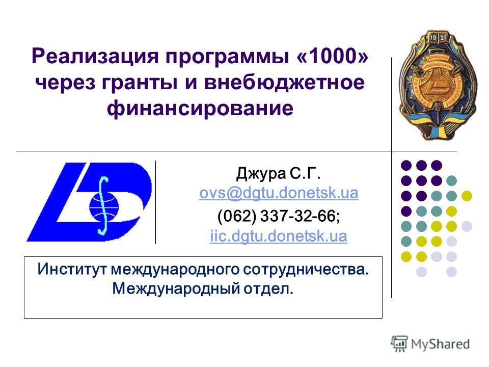 Реализация программы «1000» через гранты и внебюджетное финансирование Джура С.Г. ovs@dgtu.donetsk.ua ovs@dgtu.donetsk.ua (062) 337-32-66; iic.dgtu.donetsk.ua iic.dgtu.donetsk.ua Институт международного сотрудничества. Международный отдел.