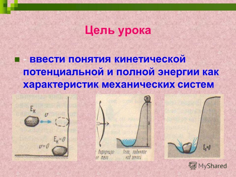Цель урока - ввести понятия кинетической потенциальной и полной энергии как характеристик механических систем