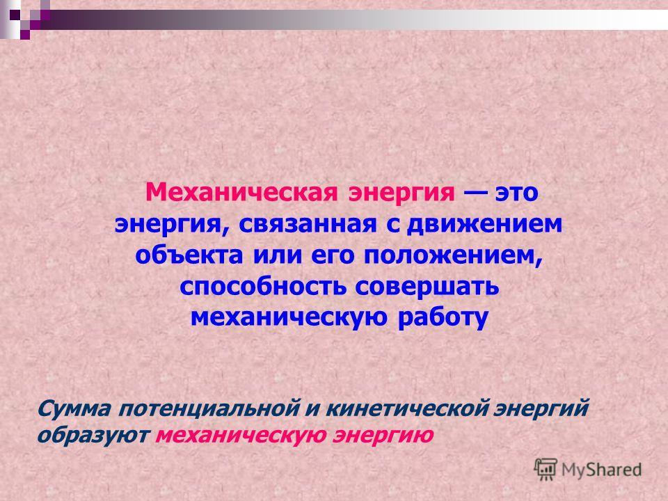 Механическая энергия это энергия, связанная с движением объекта или его положением, способность совершать механическую работу Сумма потенциальной и кинетической энергий образуют механическую энергию