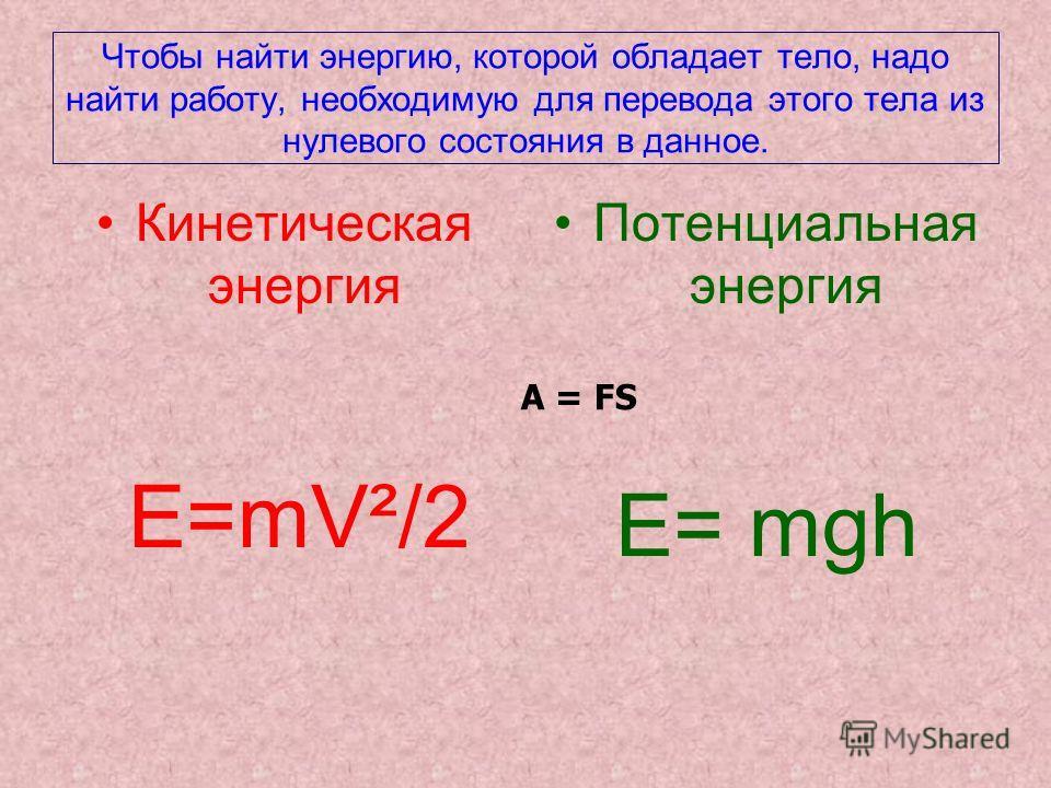 Чтобы найти энергию, которой обладает тело, надо найти работу, необходимую для перевода этого тела из нулевого состояния в данное. Кинетическая энергия E=mV²/2 Потенциальная энергия E= mgh А = FS