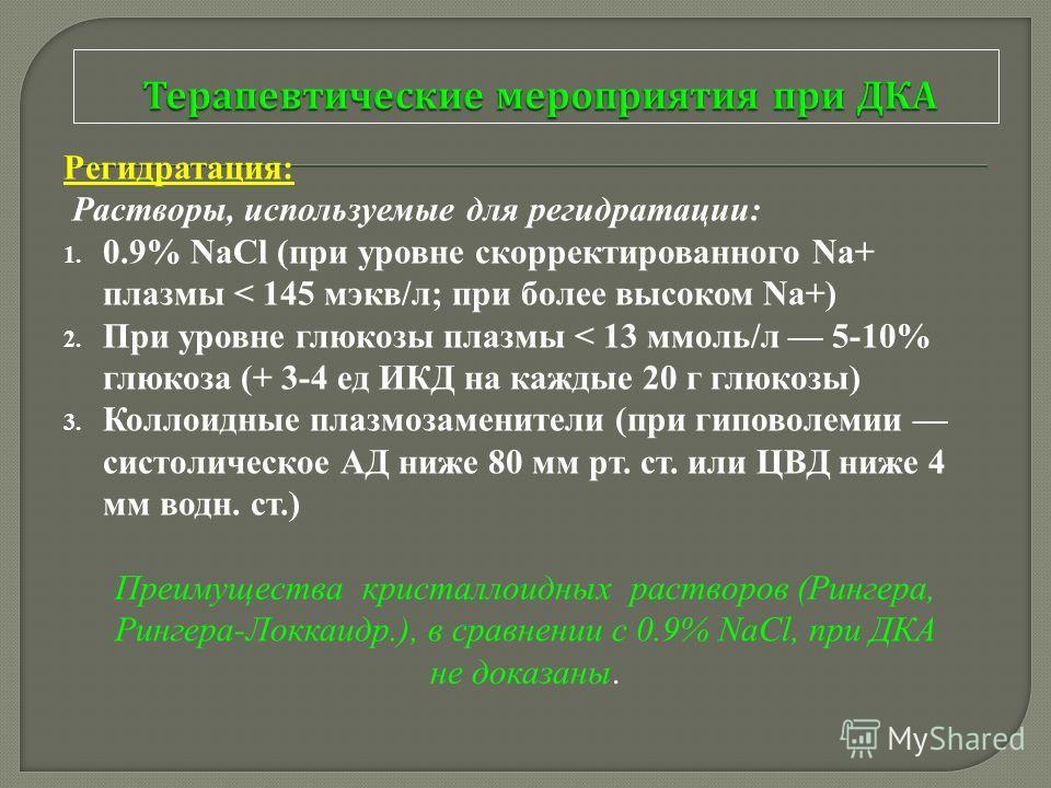 Регидратация: Растворы, используемые для регидратации: 1. 0.9% NaCl (при уровне скорректированного Na+ плазмы < 145 мэкв/л; при более высоком Na+) 2. При уровне глюкозы плазмы < 13 ммоль/л 5-10% глюкоза (+ 3-4 ед ИКД на каждые 20 г глюкозы) 3. Коллои