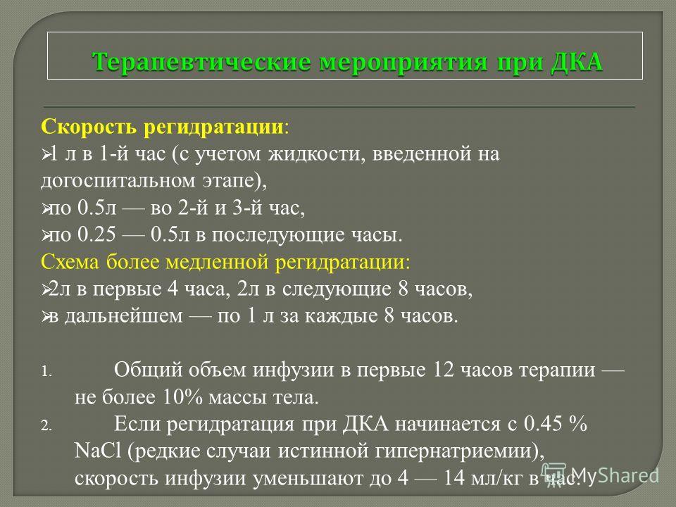 Скорость регидратации: 1 л в 1-й час (с учетом жидкости, введенной на догоспитальном этапе), по 0.5л во 2-й и 3-й час, по 0.25 0.5л в последующие часы. Схема более медленной регидратации: 2л в первые 4 часа, 2л в следующие 8 часов, в дальнейшем по 1