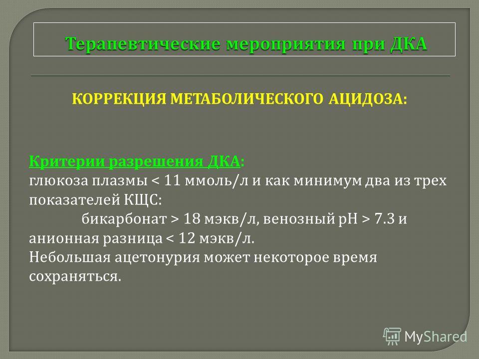КОРРЕКЦИЯ МЕТАБОЛИЧЕСКОГО АЦИДОЗА : Критерии разрешения ДКА : глюкоза плазмы < 11 ммоль / л и как минимум два из трех показателей КЩС : бикарбонат > 18 мэкв / л, венозный рН > 7.3 и анионная разница < 12 мэкв / л. Небольшая ацетонурия может некоторое