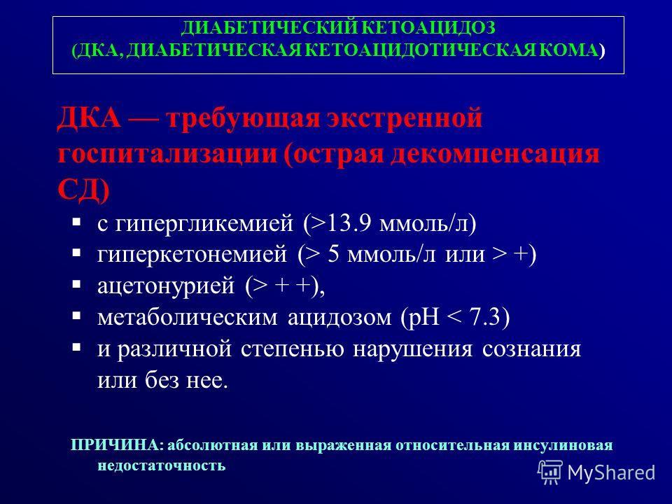 ДИАБЕТИЧЕСКИЙ КЕТОАЦИДОЗ (ДКА, ДИАБЕТИЧЕСКАЯ КЕТОАЦИДОТИЧЕСКАЯ КОМА) ДКА требующая экстренной госпитализации (острая декомпенсация СД) с гипергликемией (>13.9 ммоль/л) гиперкетонемией (> 5 ммоль/л или > +) ацетонурией (> + +), метаболическим ацидозом