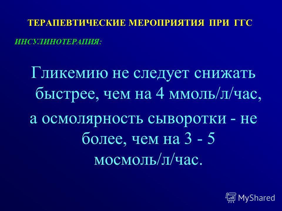 ТЕРАПЕВТИЧЕСКИЕ МЕРОПРИЯТИЯ ПРИ ГГС ИНСУЛИНОТЕРАПИЯ: Гликемию не следует снижать быстрее, чем на 4 ммоль/л/час, а осмолярность сыворотки - не более, чем на 3 - 5 мосмоль/л/час.