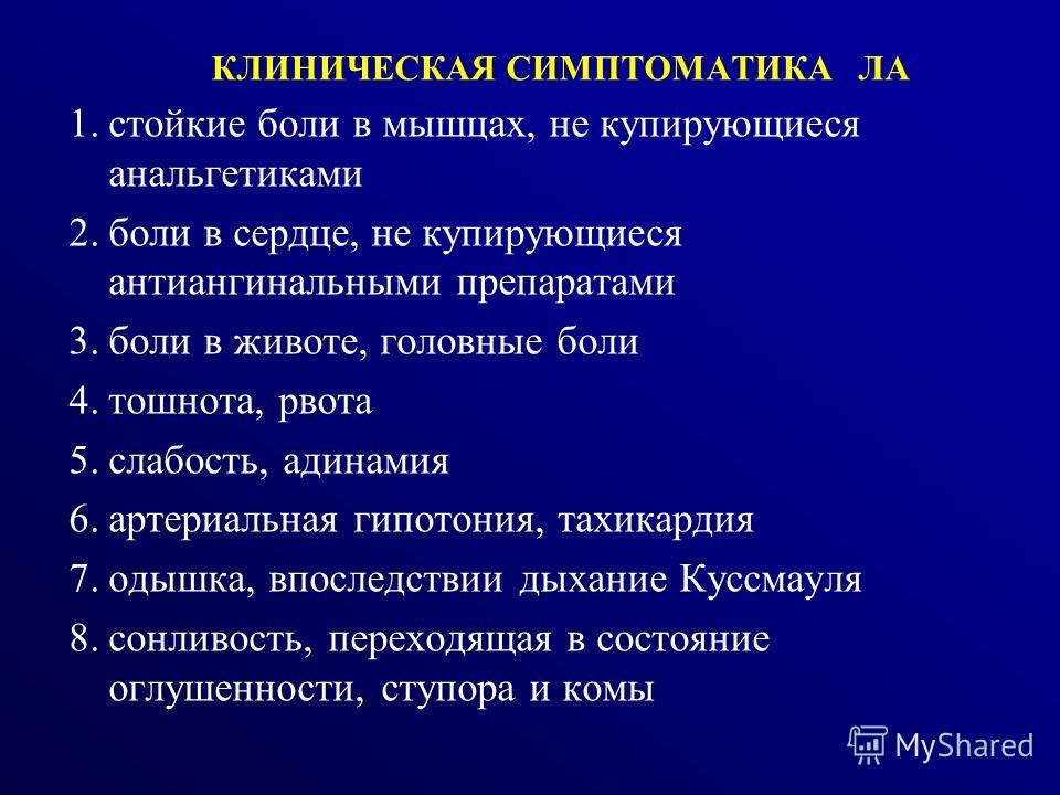 КЛИНИЧЕСКАЯ СИМПТОМАТИКА ЛА 1.стойкие боли в мышцах, не купирующиеся анальгетиками 2.боли в сердце, не купирующиеся антиангинальными препаратами 3.боли в животе, головные боли 4.тошнота, рвота 5.слабость, адинамия 6.артериальная гипотония, тахикардия