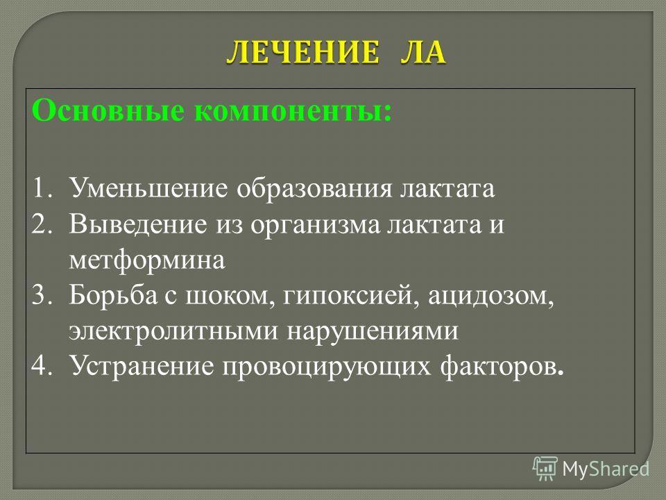 Основные компоненты: 1.Уменьшение образования лактата 2.Выведение из организма лактата и метформина 3.Борьба с шоком, гипоксией, ацидозом, электролитными нарушениями 4.Устранение провоцирующих факторов.