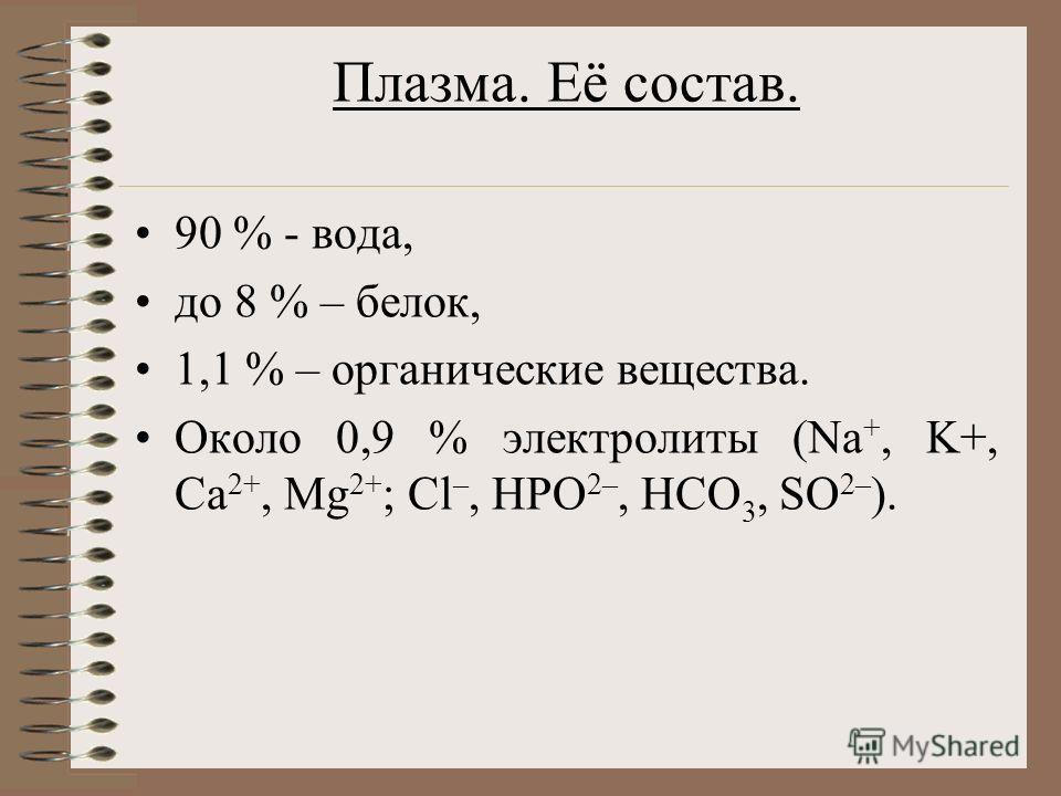 Плазма. Её состав. 90 % - вода, до 8 % – белок, 1,1 % – органические вещества. Около 0,9 % электролиты (Na +, K+, Ca 2+, Mg 2+ ; Cl –, HPO 2–, HCO 3, SO 2– ).