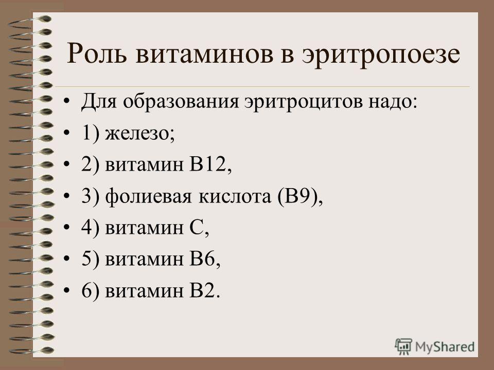 Роль витаминов в эритропоезе Для образования эритроцитов надо: 1) железо; 2) витамин В12, 3) фолиевая кислота (В9), 4) витамин С, 5) витамин В6, 6) витамин В2.