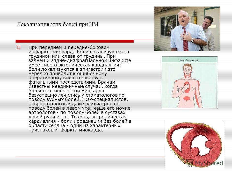 Локализация этих болей при ИМ При переднем и передне-боковом инфаркте миокарда боли локализуются за грудиной или слева от грудины. При заднем и задне-диафрагмальном инфаркте имеет место эктопическая кардиалгия: боли локализуются в эпигастрии,это нере