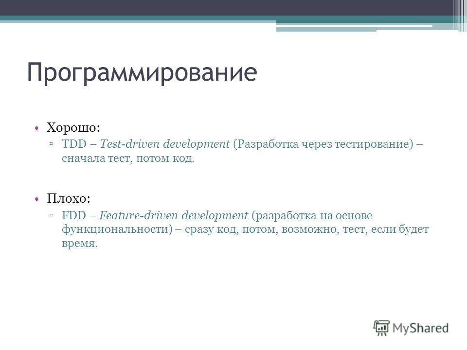 Программирование Хорошо: TDD – Test-driven development (Разработка через тестирование) – сначала тест, потом код. Плохо: FDD – Feature-driven development (разработка на основе функциональности) – сразу код, потом, возможно, тест, если будет время.