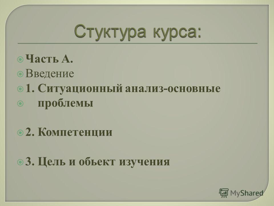 Часть А. Введение 1. Ситуационный анализ-основные проблемы 2. Компетенции 3. Цель и обьект изучения