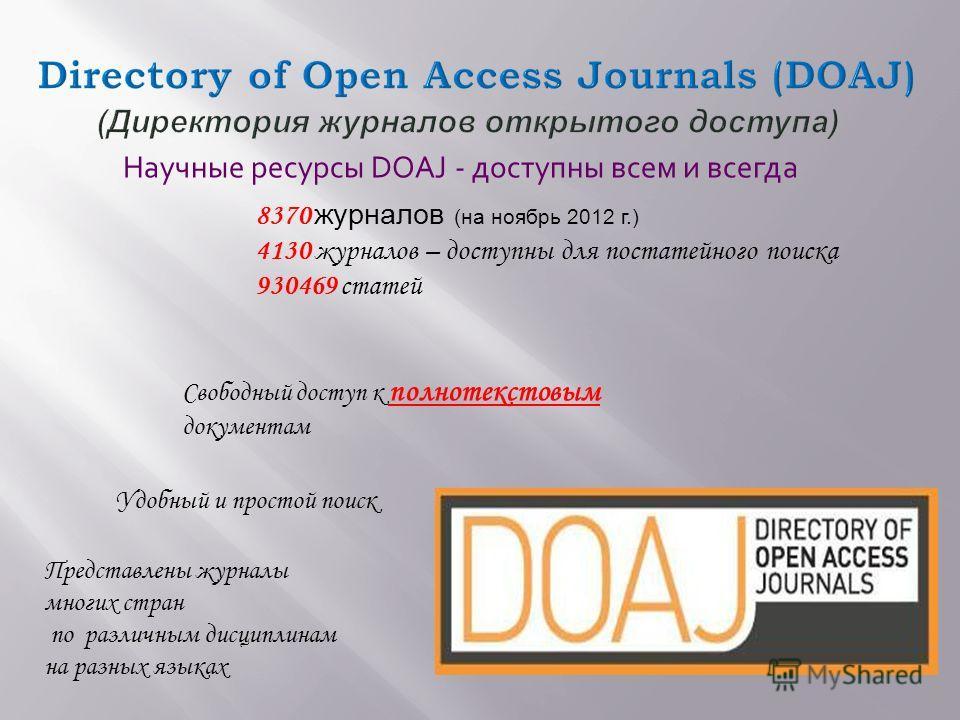 8370 журналов (на ноябрь 2012 г.) 4130 журналов – доступны для постатейного поиска 930469 статей Свободный доступ к полнотекстовым документам Удобный и простой поиск Научные ресурсы DOAJ - доступны всем и всегда Представлены журналы многих стран по р