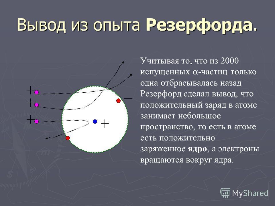 Механизм рассеивания. -частица имеет положительный заряд, поэтому отталкивается от положительного заряда, расположенного где-то внутри атома. При этом чем ближе будет проходить траектория - частицы к положительному заряду атома – тем больше сила дейс