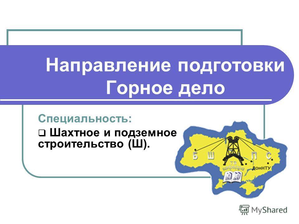 Специальность: Шахтное и подземное строительство (Ш). Направление подготовки Горное дело
