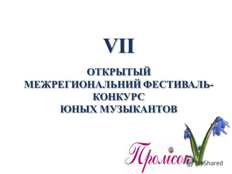 VII ОТКРЫТЫЙ МЕЖРЕГИОНАЛЬНИЙ ФЕСТИВАЛЬ- КОНКУРС ЮНЫХ МУЗЫКАНТОВ