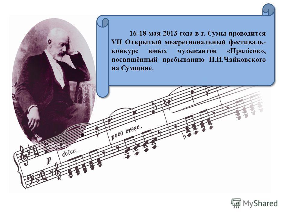 16-18 мая 2013 года в г. Сумы проводится VII Открытый межрегиональный фестиваль- конкурс юных музыкантов «Пролісок», посвящённый пребыванию П.И.Чайковского на Сумщине.