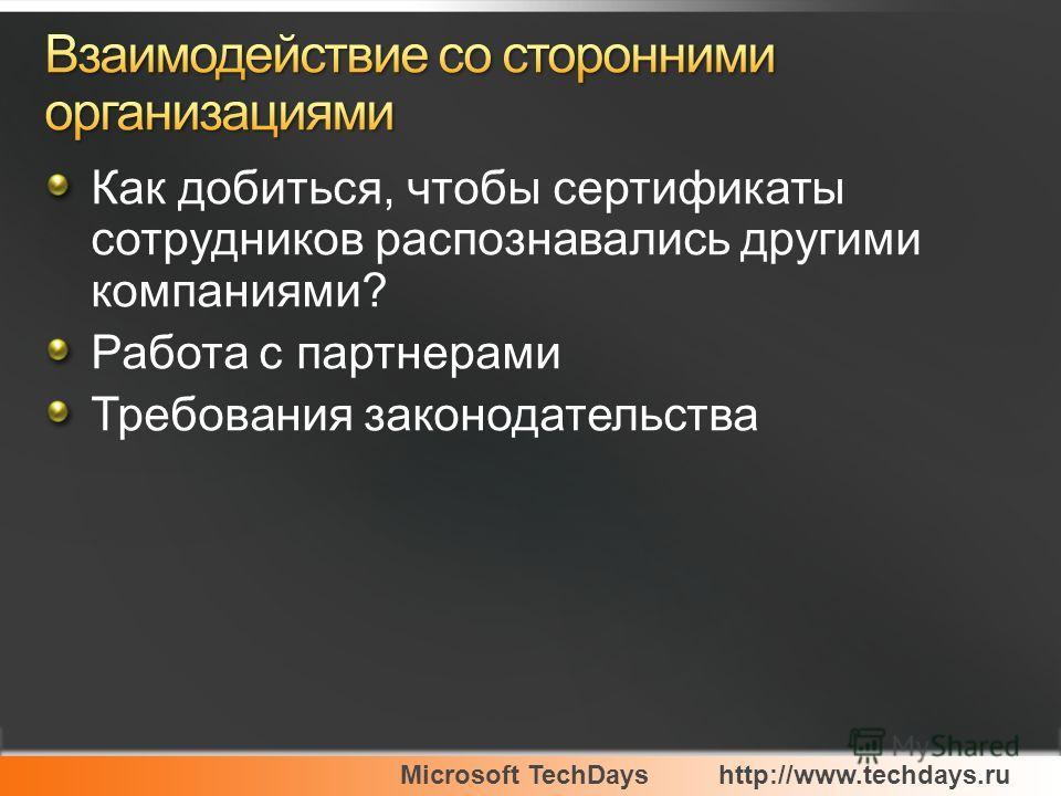 Microsoft TechDayshttp://www.techdays.ru Как добиться, чтобы сертификаты сотрудников распознавались другими компаниями? Работа с партнерами Требования законодательства