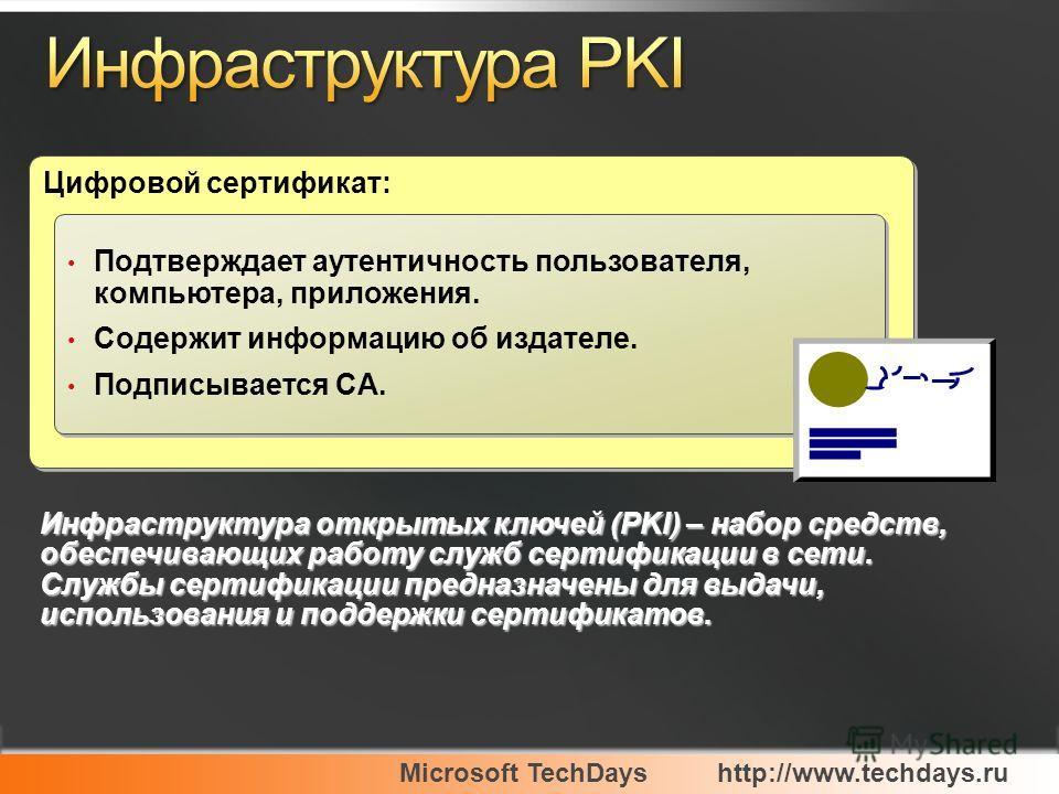Microsoft TechDayshttp://www.techdays.ru Цифровой сертификат: Подтверждает аутентичность пользователя, компьютера, приложения. Содержит информацию об издателе. Подписывается CA. Подтверждает аутентичность пользователя, компьютера, приложения. Содержи