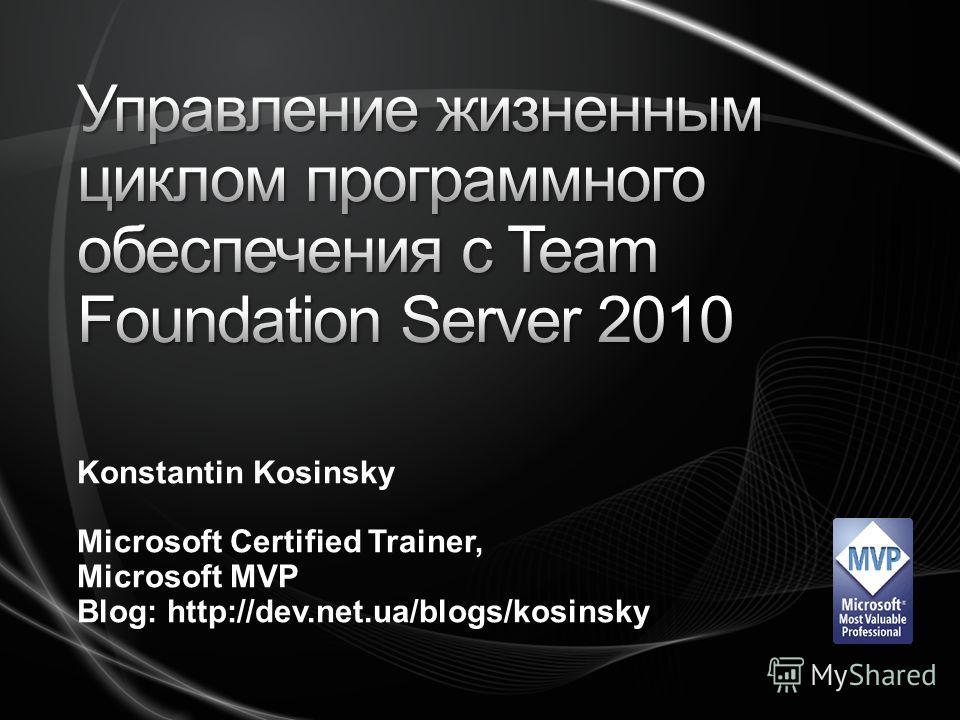 Konstantin Kosinsky Microsoft Certified Trainer, Microsoft MVP Blog: http://dev.net.ua/blogs/kosinsky