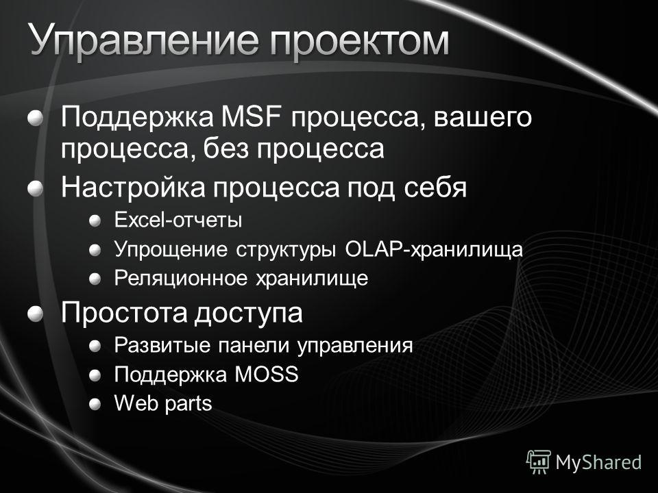 Поддержка MSF процесса, вашего процесса, без процесса Настройка процесса под себя Excel-отчеты Упрощение структуры OLAP-хранилища Реляционное хранилище Простота доступа Развитые панели управления Поддержка MOSS Web parts