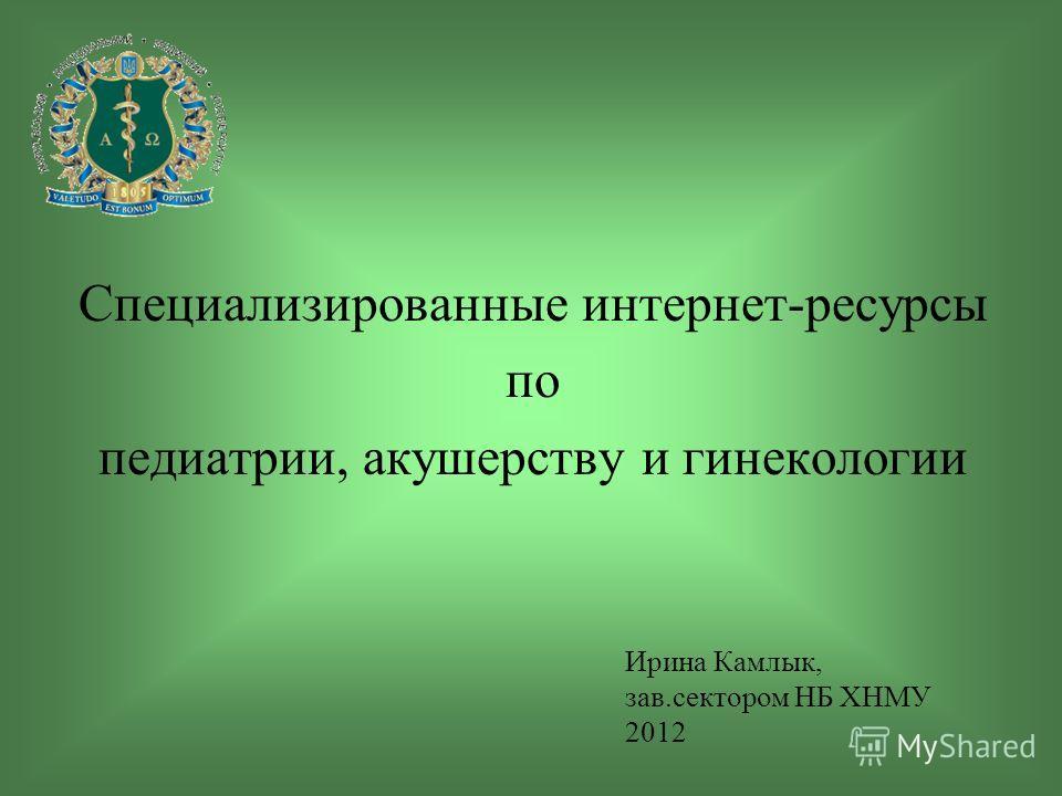 Специализированные интернет-ресурсы по педиатрии, акушерству и гинекологии Ирина Камлык, зав.сектором НБ ХНМУ 2012