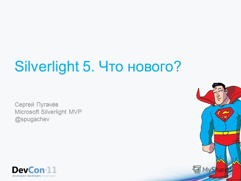 Silverlight 5. Что нового? Сергей Пугачёв Microsoft Silverlight MVP @spugachev