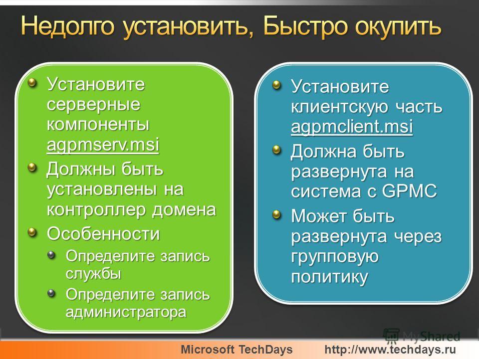 Microsoft TechDayshttp://www.techdays.ru Установите клиентскую часть agpmclient.msi Должна быть развернута на система с GPMC Может быть развернута через групповую политику Установите клиентскую часть agpmclient.msi Должна быть развернута на система с