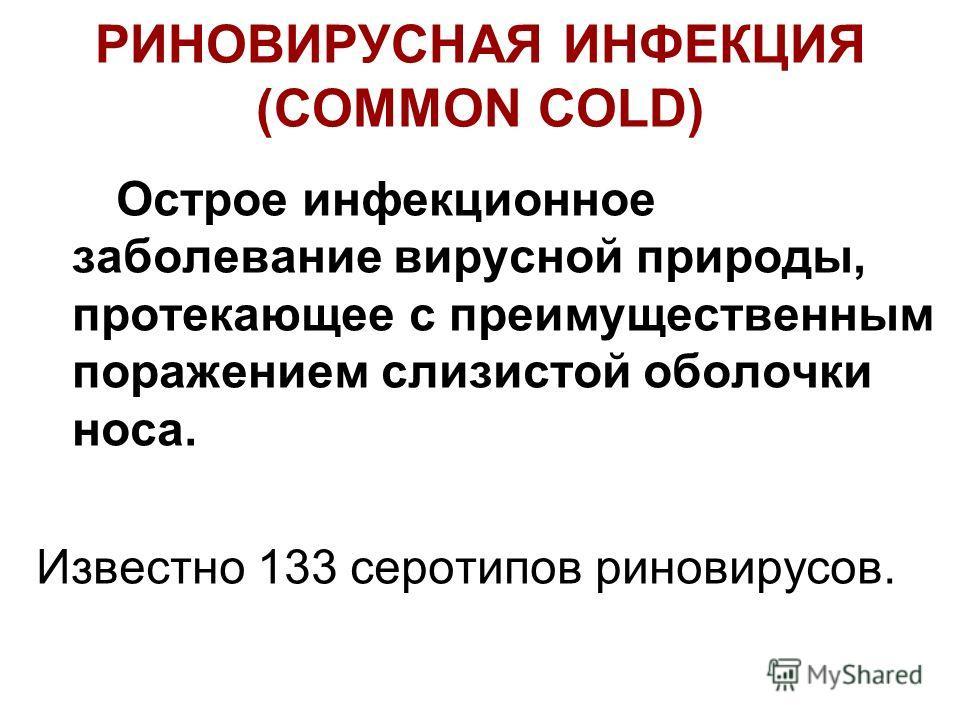 РИНОВИРУСНАЯ ИНФЕКЦИЯ (COMMON COLD) Острое инфекционное заболевание вирусной природы, протекающее с преимущественным поражением слизистой оболочки носа. Известно 133 серотипов риновирусов.