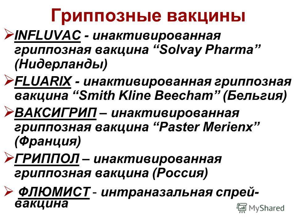 Гриппозные вакцины INFLUVAC - инактивированная гриппозная вакцина Solvay Pharma (Нидерланды) FLUARIX - инактивированная гриппозная вакцина Smith Kline Beecham (Бельгия) ВАКСИГРИП – инактивированная гриппозная вакцина Paster Merienx (Франция) ГРИППОЛ