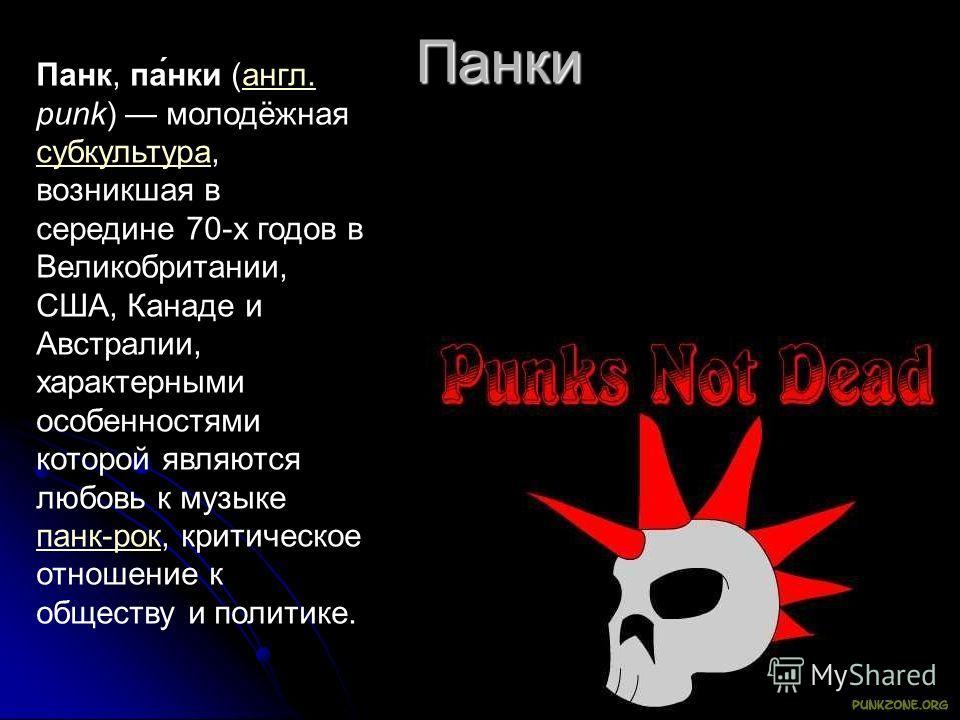 Панки Панк, па́нки (англ. punk) молодёжная субкультура, возникшая в середине 70-х годов в Великобритании, США, Канаде и Австралии, характерными особенностями которой являются любовь к музыке панк-рок, критическое отношение к обществу и политике.англ.