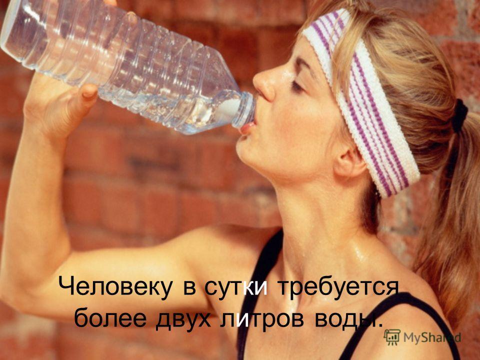 Человеку в сутки требуется более двух литров воды.