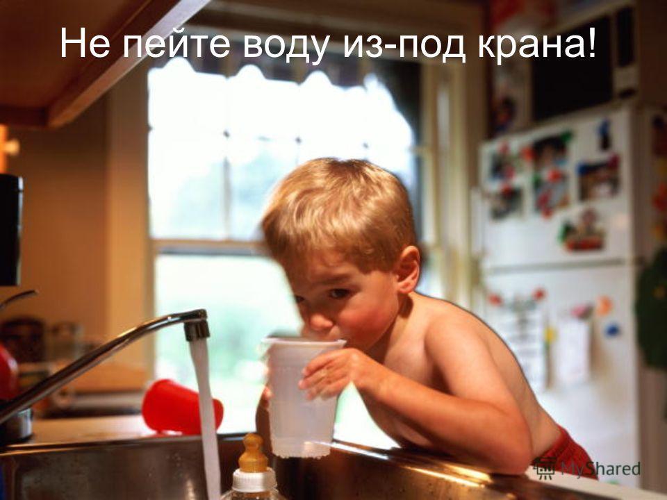 Не пейте воду из-под крана!