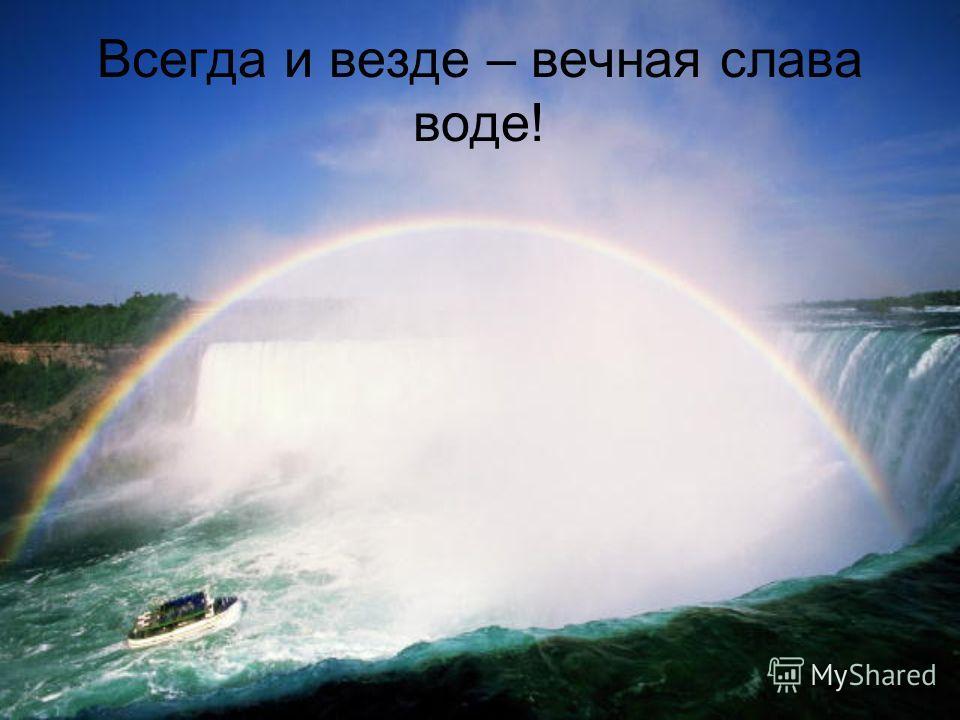 Всегда и везде – вечная слава воде!