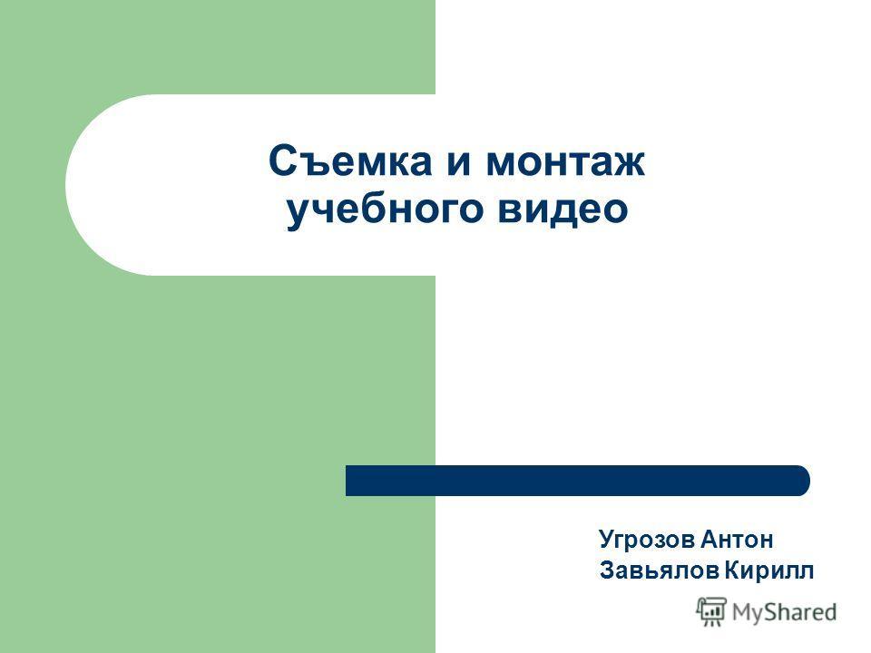 Съемка и монтаж учебного видео Угрозов Антон Завьялов Кирилл